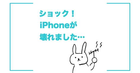 ショック!iPhoneが壊れました